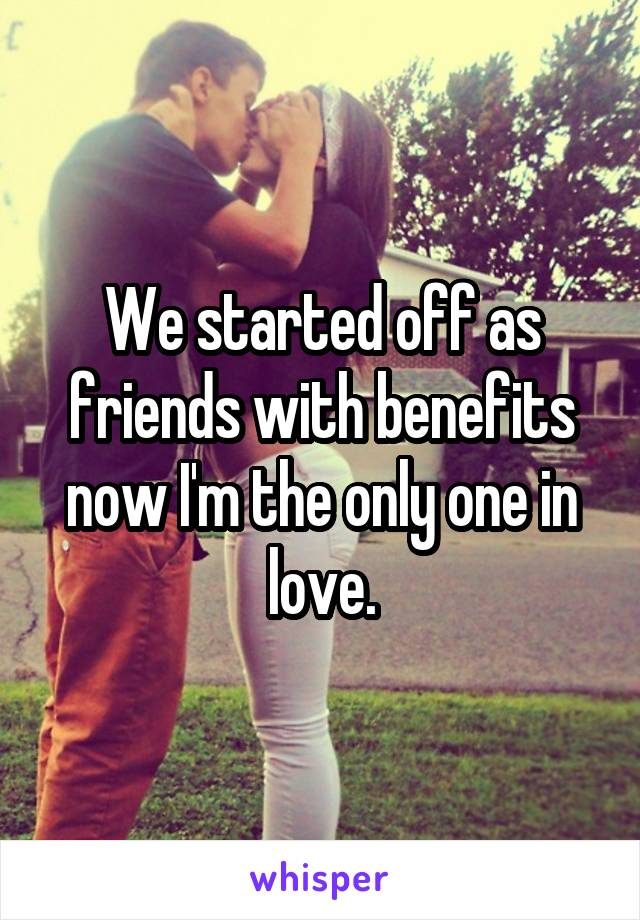 We started off as friends with benefits now I'm the only one in love.