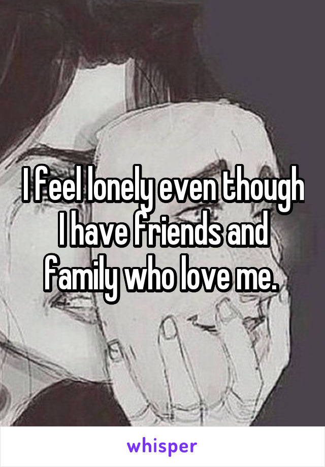 I feel lonely even though I have friends and family who love me.