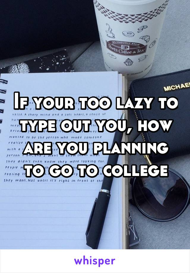 If your too lazy to type out you, how are you planning to go to college