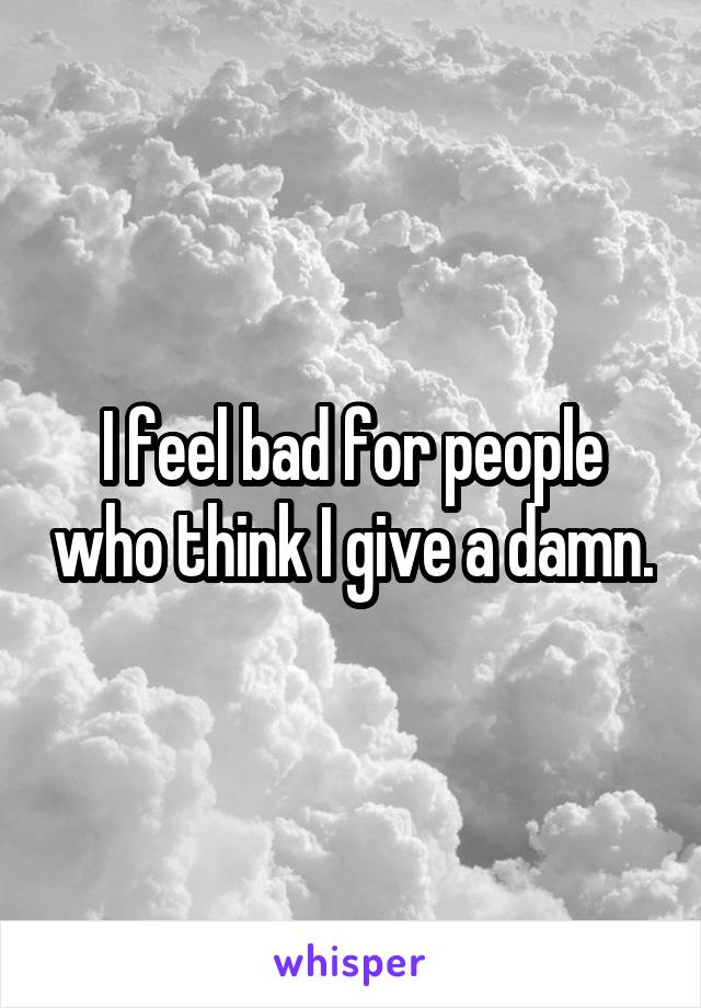 I feel bad for people who think I give a damn.