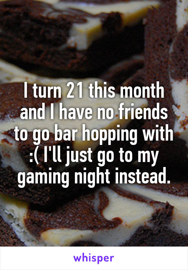 I turn 21 this month and I have no friends to go bar hopping with :( I'll just go to my gaming night instead.