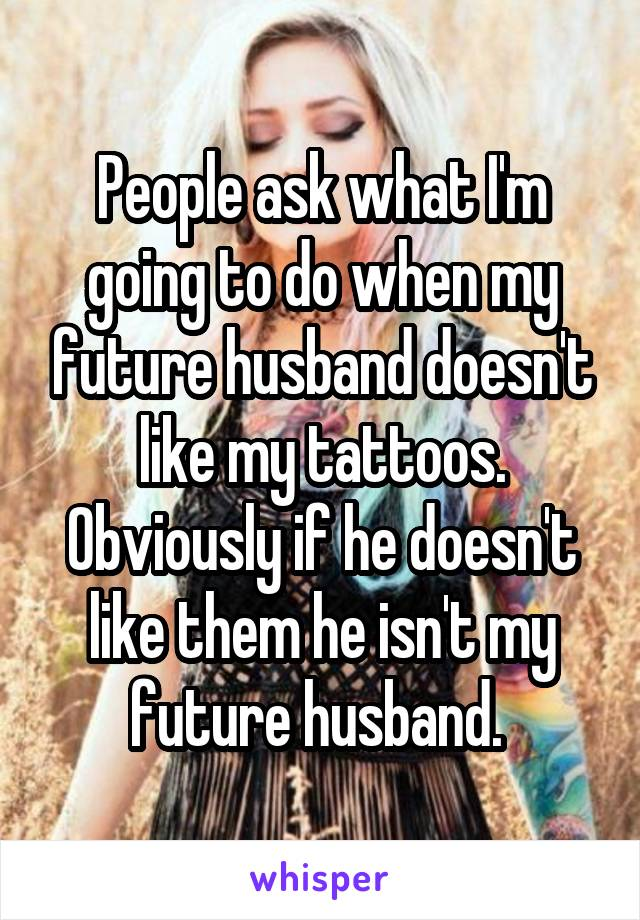 People ask what I'm going to do when my future husband doesn't like my tattoos. Obviously if he doesn't like them he isn't my future husband.