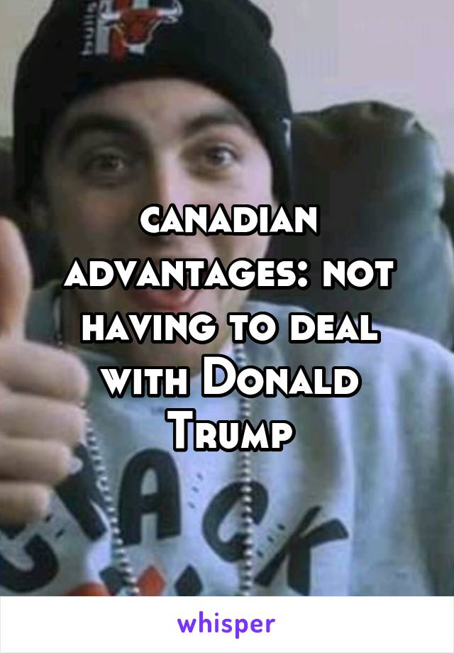 canadian advantages: not having to deal with Donald Trump