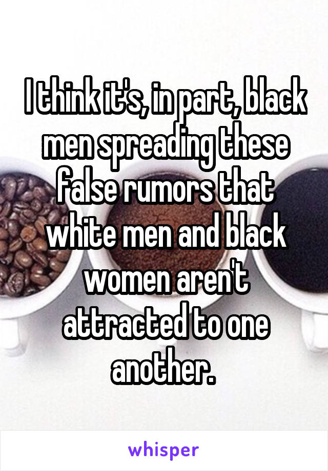 I think it's, in part, black men spreading these false rumors that white men and black women aren't attracted to one another.