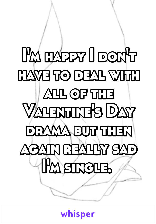 I'm happy I don't have to deal with all of the Valentine's Day drama but then again really sad I'm single.