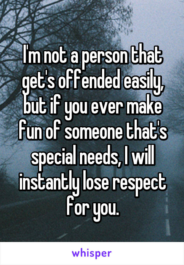 I'm not a person that get's offended easily, but if you ever make fun of someone that's special needs, I will instantly lose respect for you.