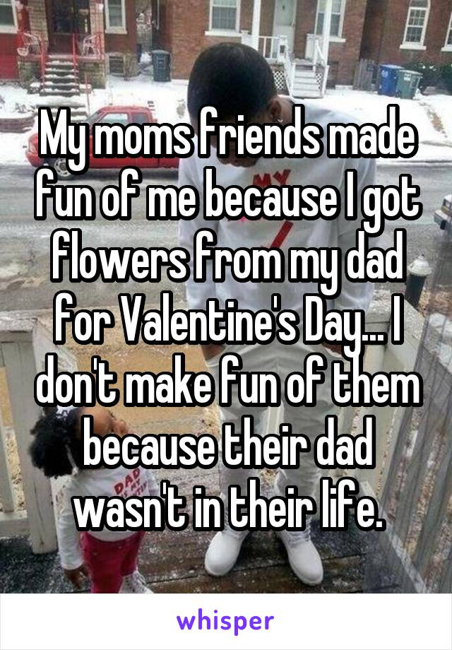 My moms friends made fun of me because I got flowers from my dad for Valentine's Day... I don't make fun of them because their dad wasn't in their life.