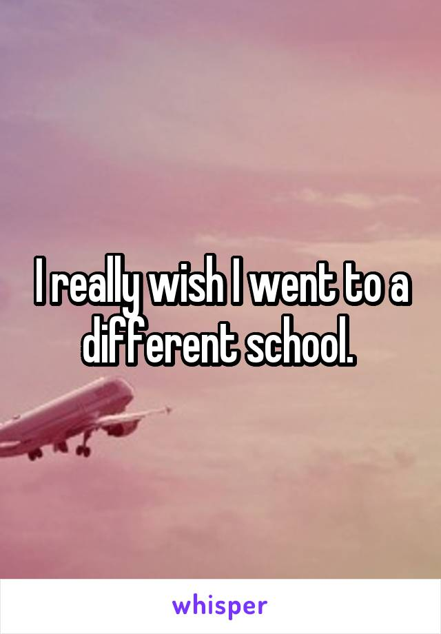 I really wish I went to a different school.