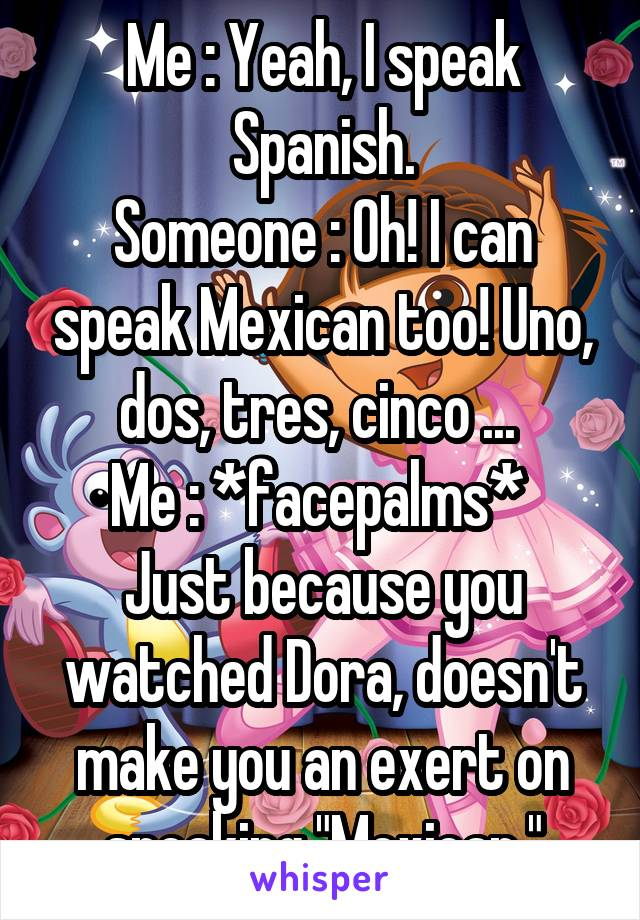 """Me : Yeah, I speak Spanish. Someone : Oh! I can speak Mexican too! Uno, dos, tres, cinco ...  Me : *facepalms*  Just because you watched Dora, doesn't make you an exert on speaking """"Mexican."""""""