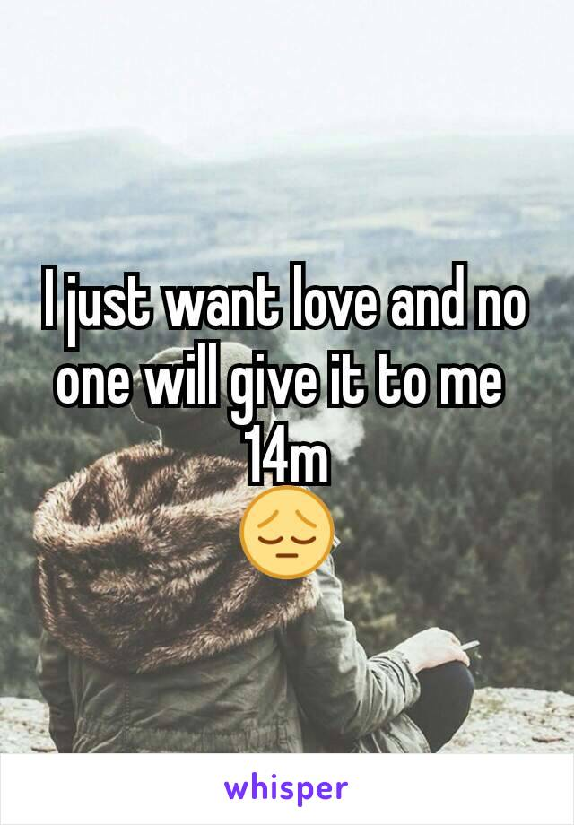 I just want love and no one will give it to me  14m 😔