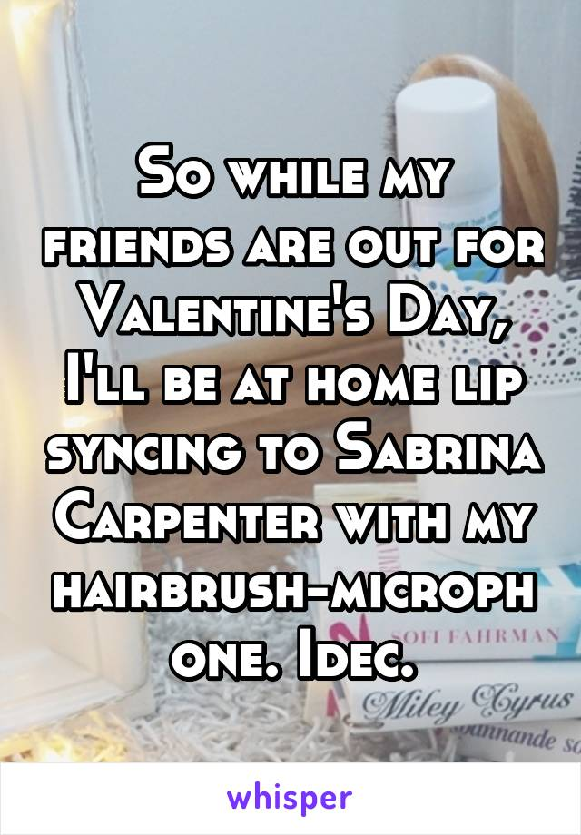 So while my friends are out for Valentine's Day, I'll be at home lip syncing to Sabrina Carpenter with my hairbrush-microphone. Idec.