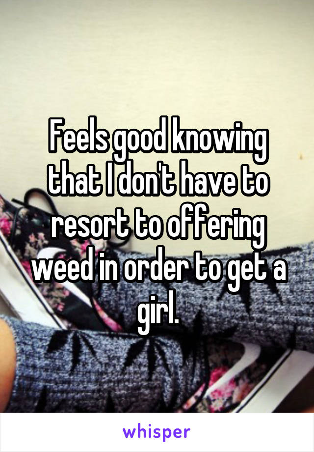 Feels good knowing that I don't have to resort to offering weed in order to get a girl.