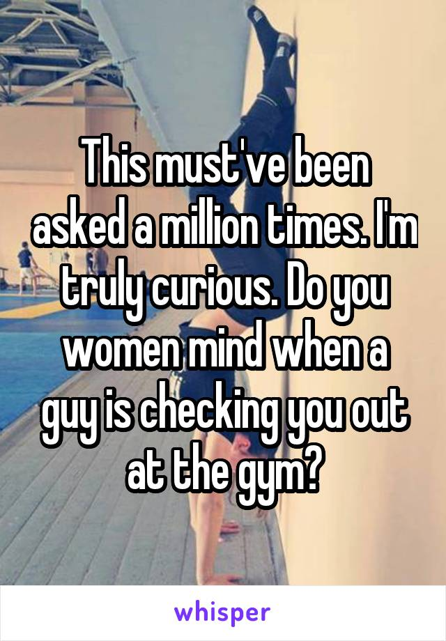This must've been asked a million times. I'm truly curious. Do you women mind when a guy is checking you out at the gym?