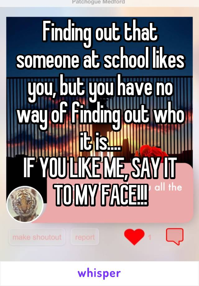 Finding out that someone at school likes you, but you have no way of finding out who it is.... IF YOU LIKE ME, SAY IT TO MY FACE!!!