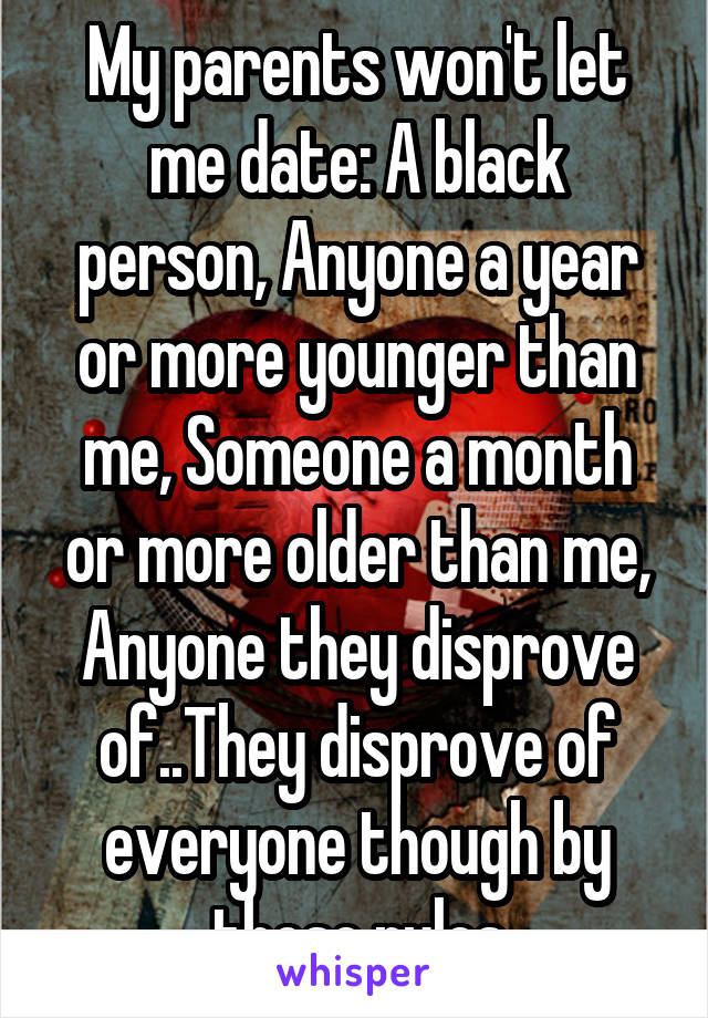 My parents won't let me date: A black person, Anyone a year or more younger than me, Someone a month or more older than me, Anyone they disprove of..They disprove of everyone though by those rules