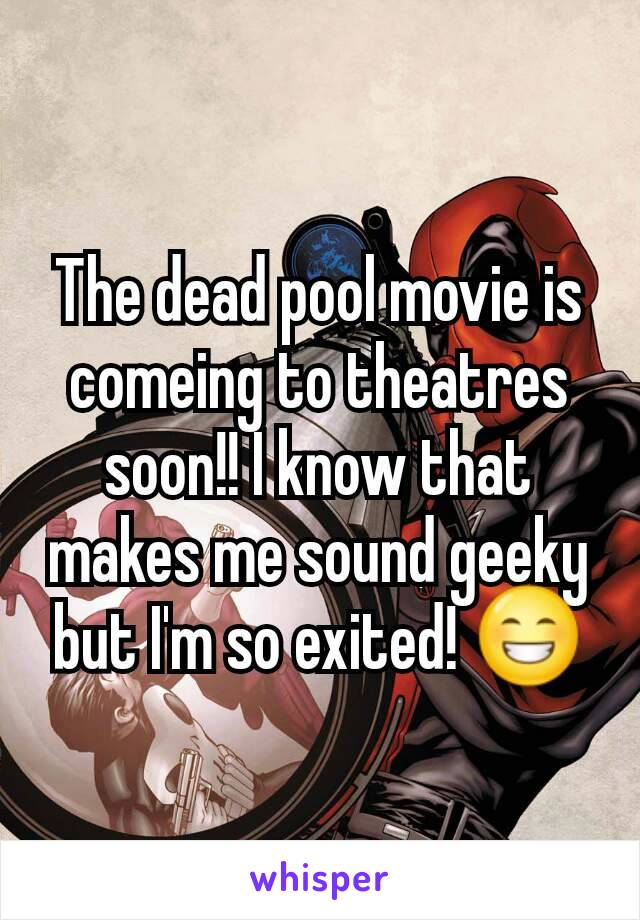 The dead pool movie is comeing to theatres soon!! I know that makes me sound geeky but I'm so exited! 😁