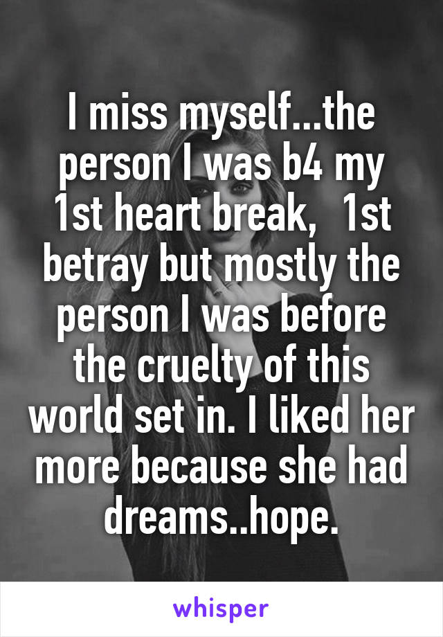 I miss myself...the person I was b4 my 1st heart break,  1st betray but mostly the person I was before the cruelty of this world set in. I liked her more because she had dreams..hope.