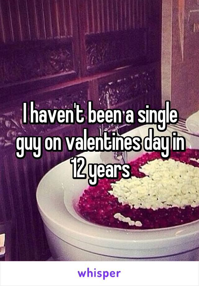 I haven't been a single guy on valentines day in 12 years