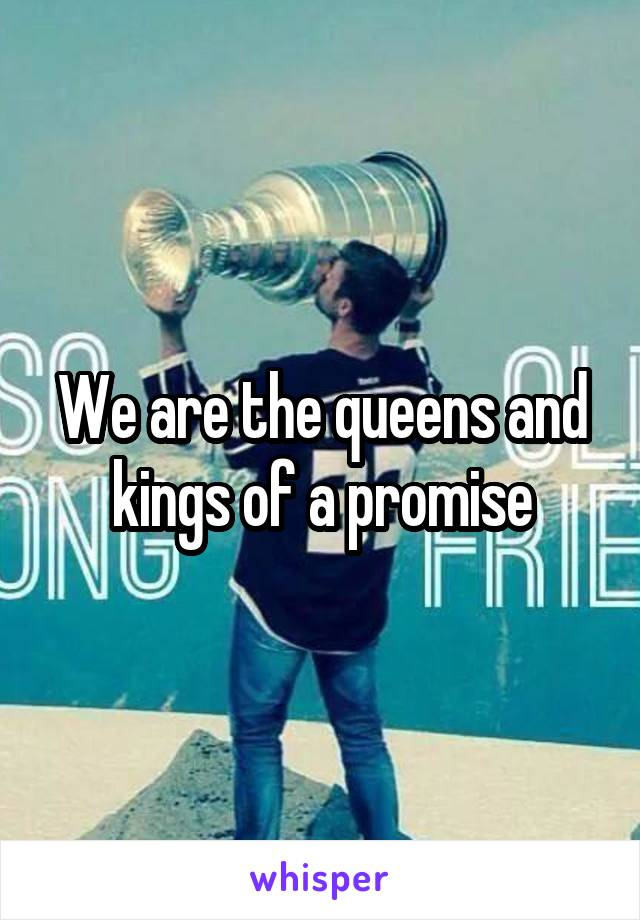 We are the queens and kings of a promise