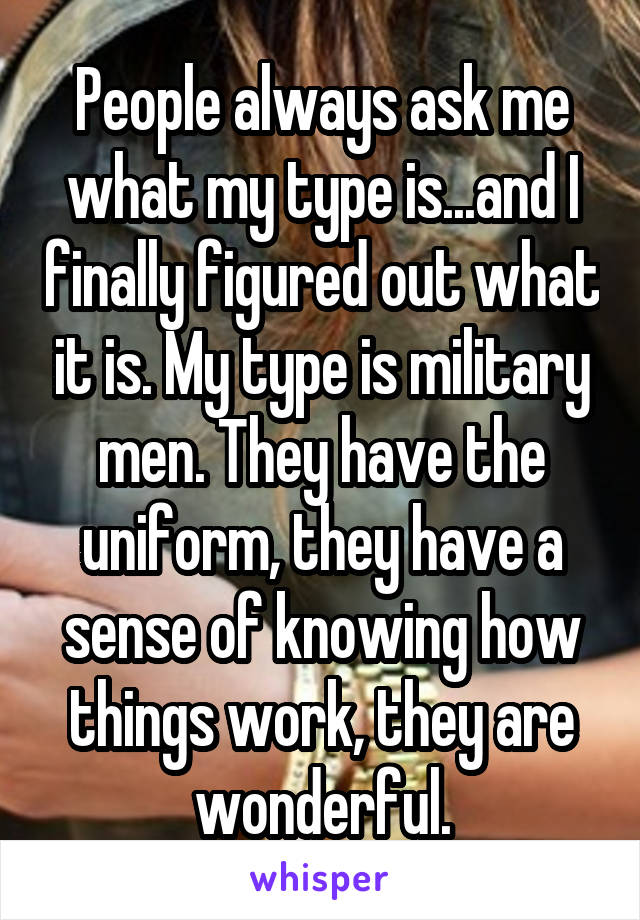 People always ask me what my type is...and I finally figured out what it is. My type is military men. They have the uniform, they have a sense of knowing how things work, they are wonderful.