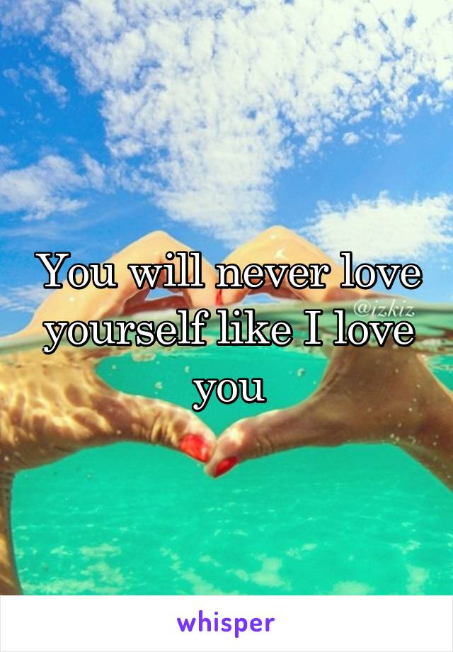 You will never love yourself like I love you