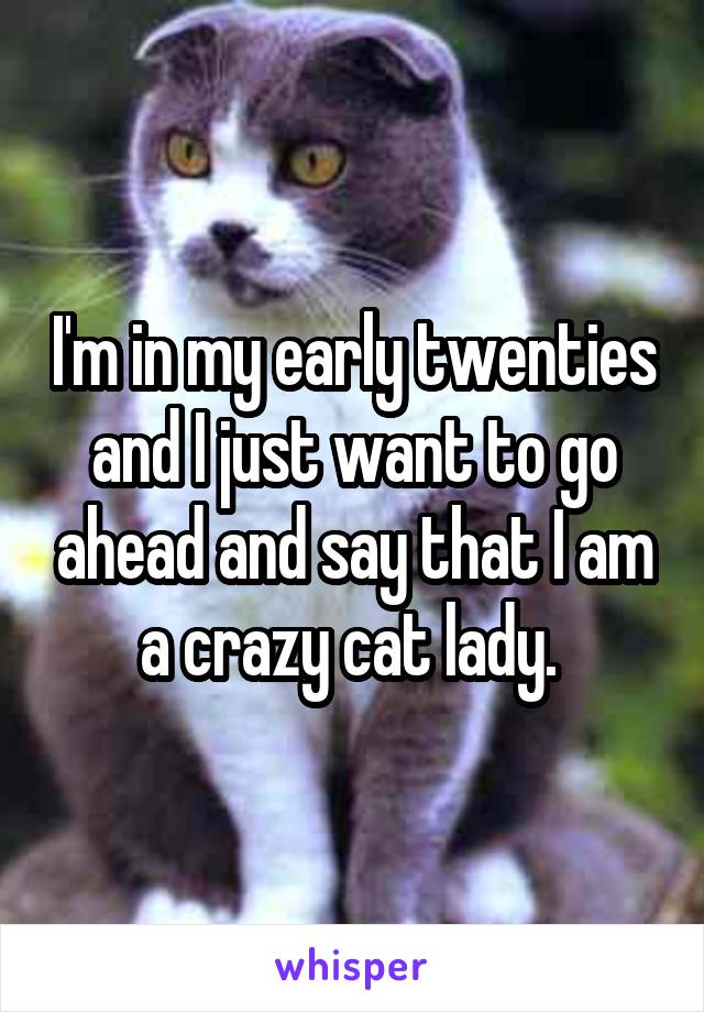I'm in my early twenties and I just want to go ahead and say that I am a crazy cat lady.