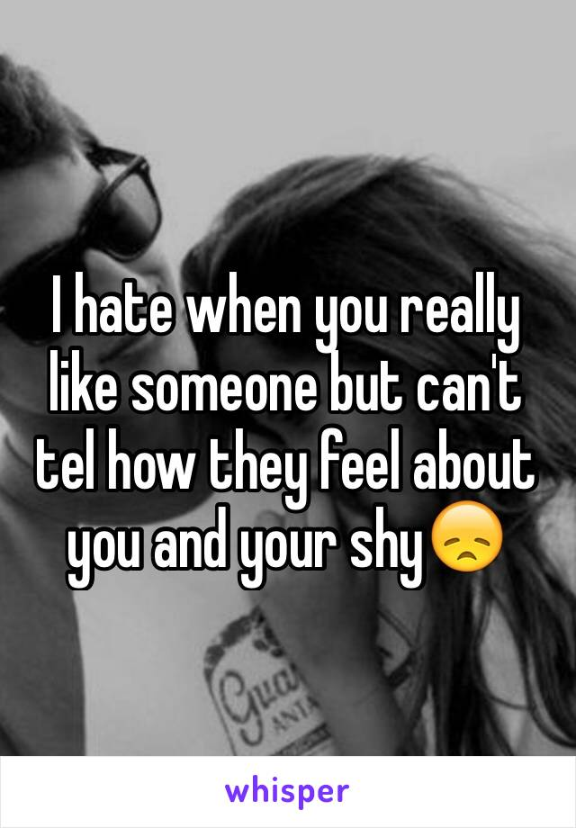 I hate when you really like someone but can't tel how they feel about you and your shy😞