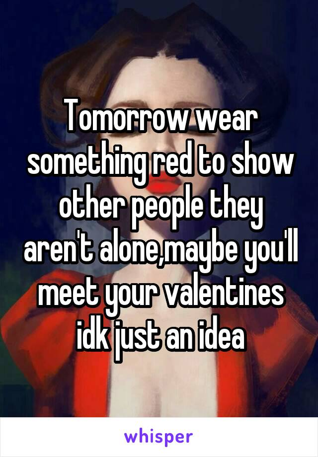 Tomorrow wear something red to show other people they aren't alone,maybe you'll meet your valentines idk just an idea