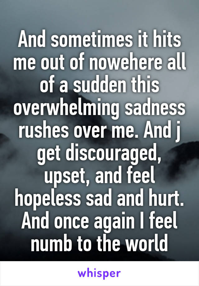 And sometimes it hits me out of nowehere all of a sudden this overwhelming sadness rushes over me. And j get discouraged, upset, and feel hopeless sad and hurt. And once again I feel numb to the world