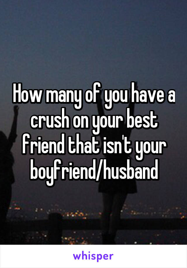 How many of you have a crush on your best friend that isn't your boyfriend/husband