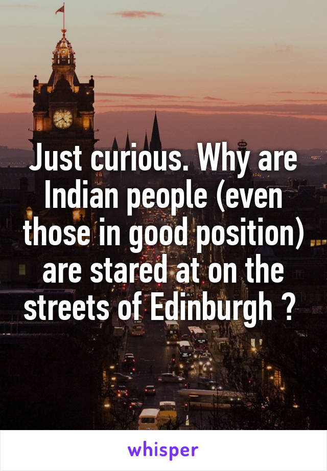 Just curious. Why are Indian people (even those in good position) are stared at on the streets of Edinburgh ?