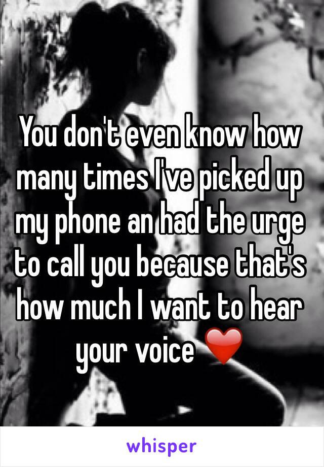 You don't even know how many times I've picked up my phone an had the urge to call you because that's how much I want to hear your voice ❤️