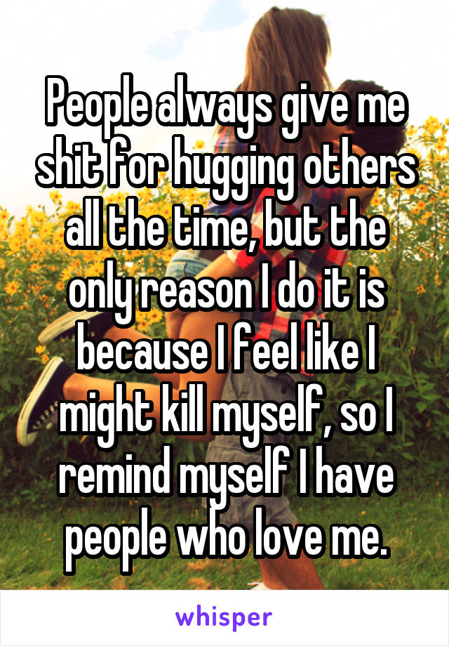 People always give me shit for hugging others all the time, but the only reason I do it is because I feel like I might kill myself, so I remind myself I have people who love me.