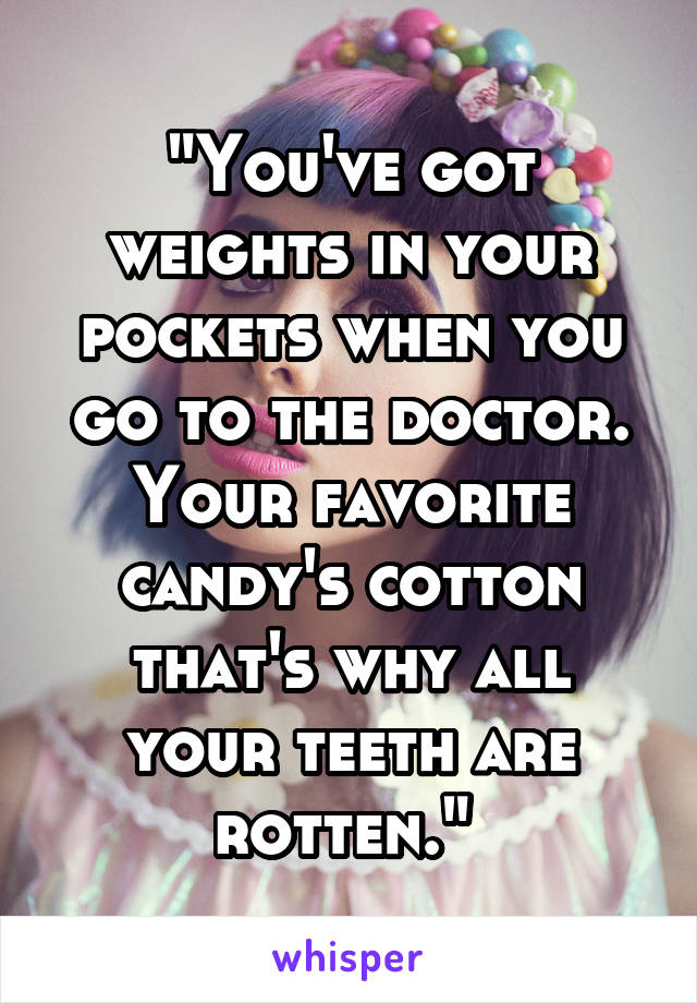 """You've got weights in your pockets when you go to the doctor. Your favorite candy's cotton that's why all your teeth are rotten."""
