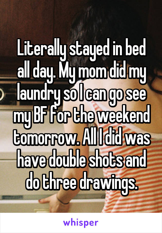 Literally stayed in bed all day. My mom did my laundry so I can go see my BF for the weekend tomorrow. All I did was have double shots and do three drawings.