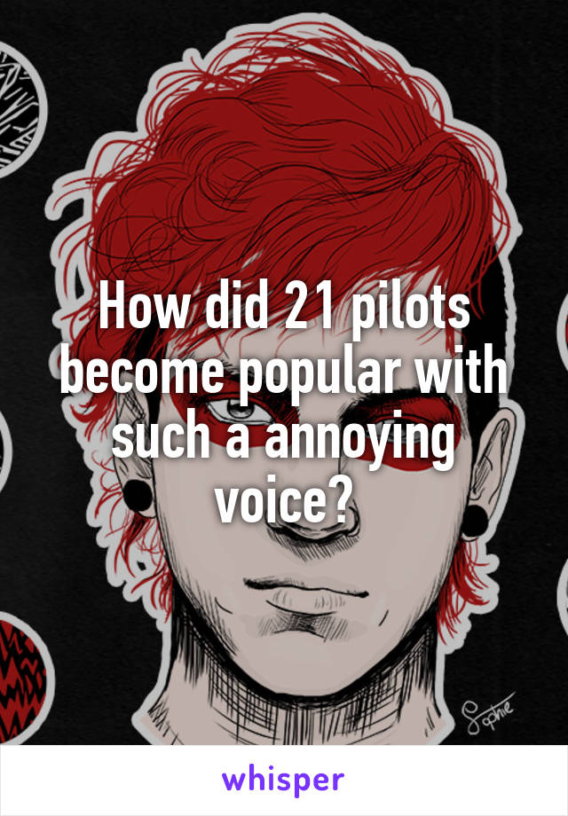 How did 21 pilots become popular with such a annoying voice?