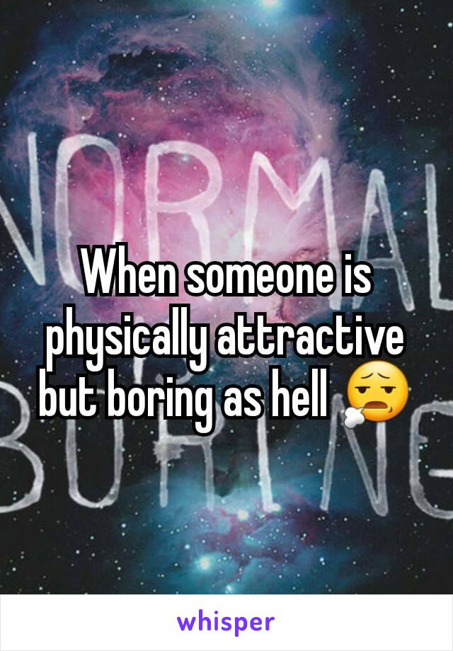 When someone is physically attractive but boring as hell 😧