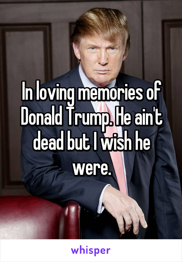 In loving memories of Donald Trump. He ain't dead but I wish he were.
