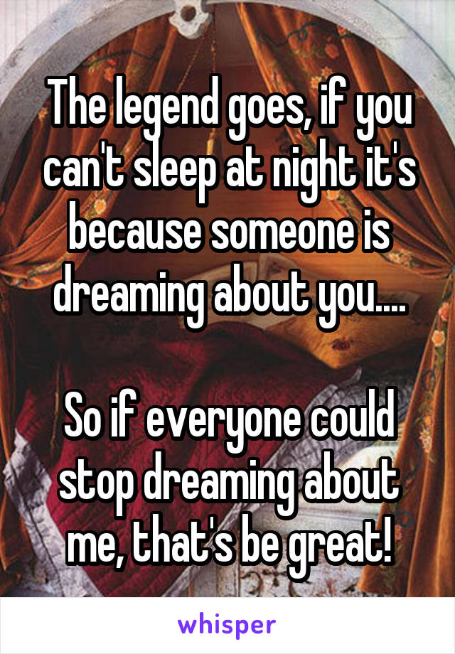 The legend goes, if you can't sleep at night it's because someone is dreaming about you....  So if everyone could stop dreaming about me, that's be great!