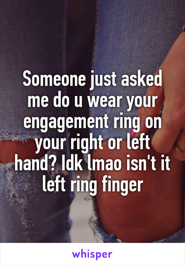 Someone just asked me do u wear your engagement ring on your right or left hand? Idk lmao isn't it left ring finger