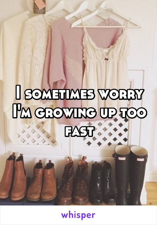 I sometimes worry I'm growing up too fast