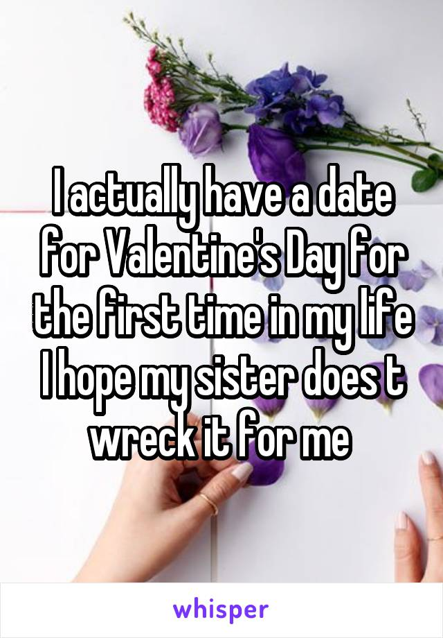 I actually have a date for Valentine's Day for the first time in my life I hope my sister does t wreck it for me