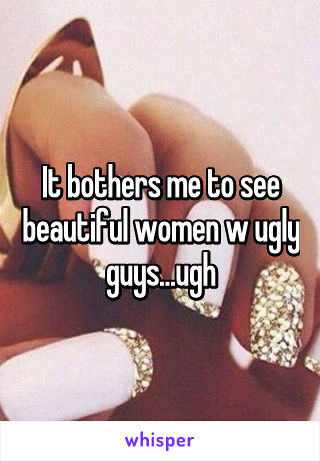 It bothers me to see beautiful women w ugly guys...ugh