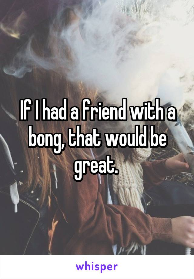 If I had a friend with a bong, that would be great.