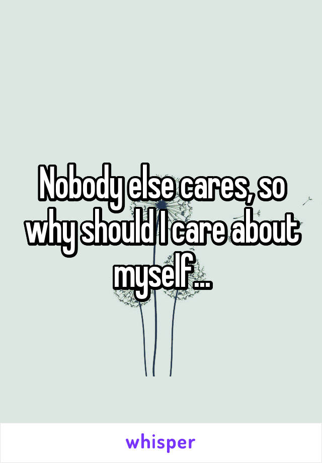 Nobody else cares, so why should I care about myself...