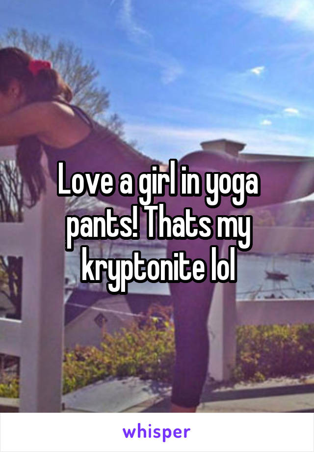 Love a girl in yoga pants! Thats my kryptonite lol