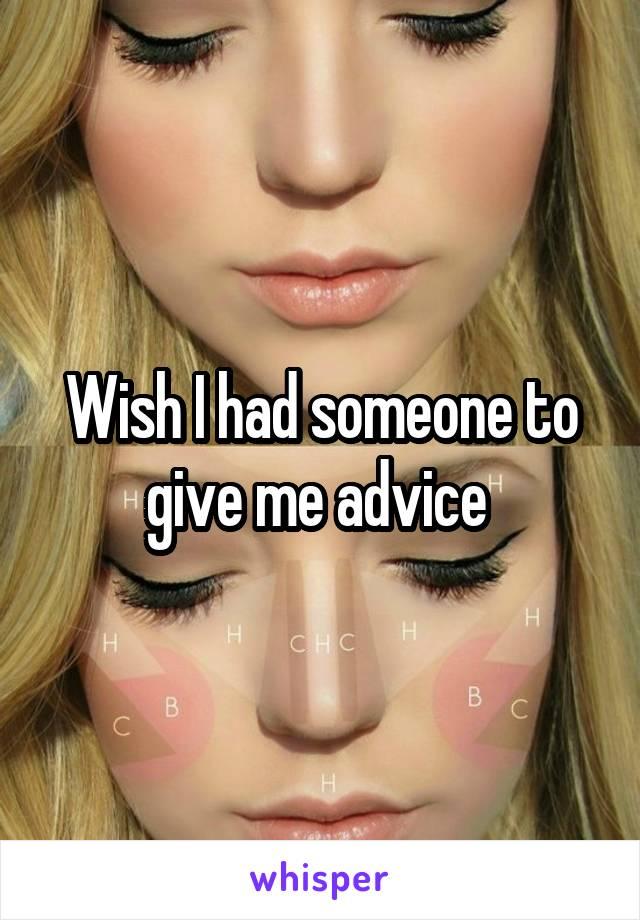 Wish I had someone to give me advice