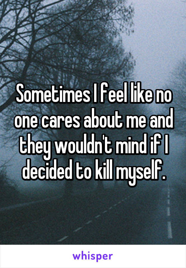Sometimes I feel like no one cares about me and they wouldn't mind if I decided to kill myself.