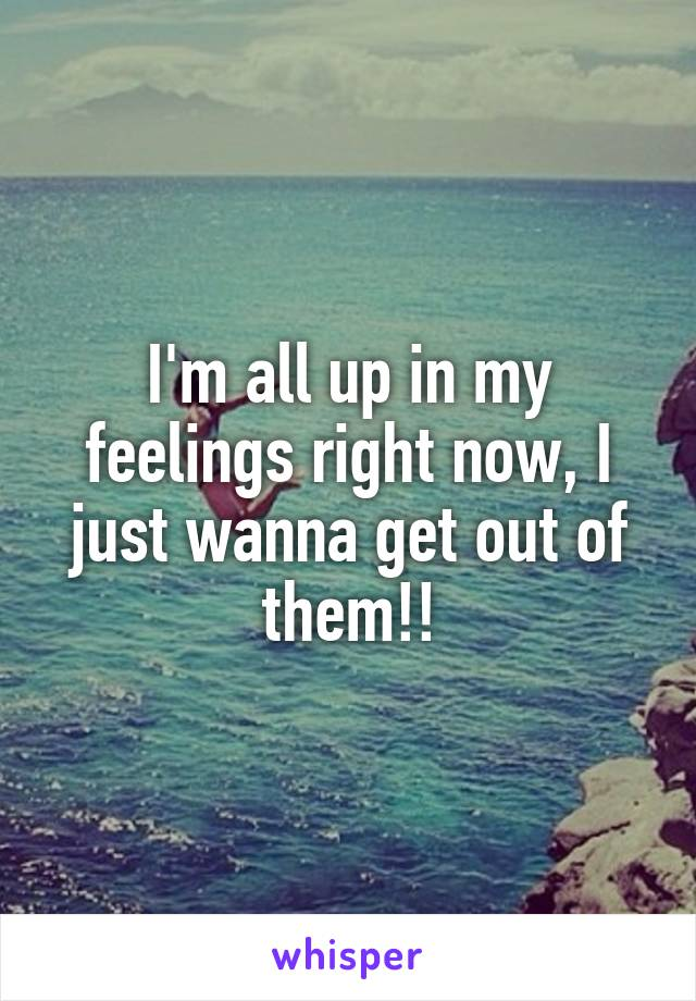 I'm all up in my feelings right now, I just wanna get out of them!!