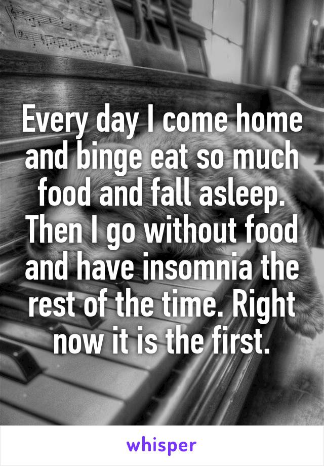 Every day I come home and binge eat so much food and fall asleep. Then I go without food and have insomnia the rest of the time. Right now it is the first.